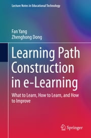 Learning Path Construction in e-Learning - What to Learn, How to Learn, and How to Improve ebook by Fan Yang,Zhenghong Dong