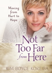 Not Too Far From Here - Moving from Hurt to Hope ebook by Kim Boyce Koreiba