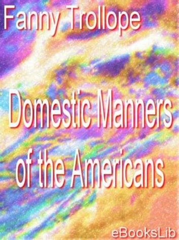 domestic manners of the americans His mother, frances trollope (1780-1863), was the author of the domestic  manners of the americans (1832) and many novels he was a large, awkward,  shy.