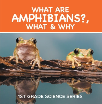 What Are Amphibians?, What & Why : 1st Grade Science Series - First Grade Books - Herpetology ebook by Baby Professor