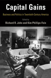 Capital Gains: Business and Politics in Twentieth-Century America ebook by John, Richard R.