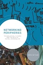 Networking Peripheries - Technological Futures and the Myth of Digital Universalism ebook by Anita Say Chan