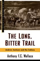 The Long, Bitter Trail - Andrew Jackson and the Indians ebook by Anthony Wallace