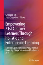 Empowering 21st Century Learners Through Holistic and Enterprising Learning - Selected Papers from Tunku Abdul Rahman University College International Conference 2016 ebook by Geok Bee Teh, Siew Chee Choy