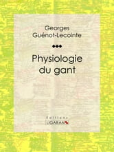 Physiologie du gant ebook by Georges Guénot-Lecointe,Ligaran