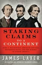 Staking Claims to a Continent - John A. Macdonald, Abraham Lincoln, Jefferson Davis, and the Making of North America ebook by James Laxer