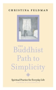The Buddhist Path to Simplicity: Spiritual Practice in Everyday Life ebook by Christina Feldman