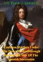 Coalition Warfare Under The Duke Of Marlborough During The War Of The Spanish Succession ebook by LTC Frank J. Gehrki III