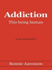 Addiction - This being human - A New Perspective ebook by Ronnie Aaronson