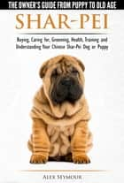 Shar-Pei: The Owner's Guide from Puppy to Old Age - Choosing, Caring for, Grooming, Health, Training and Understanding Your Chinese Shar-Pei Dog ebook by Alex Seymour