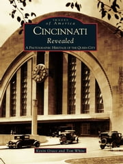 Cincinnati Revealed - A Photographic Heritage of the Queen City ebook by Kevin Grace,Tom White