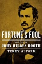 Fortune's Fool - The Life of John Wilkes Booth ebook by