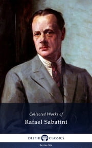 Collected Works of Rafael Sabatini (Delphi Classics) ebook by Rafael Sabatini,Delphi Classics