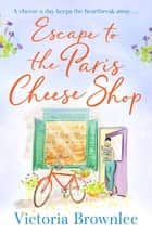 Escape to the Paris Cheese Shop - A heartwarming summer romance for cheese lovers everywhere! ebook by Victoria Brownlee