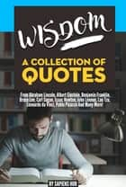 Wisdom: A Collection Of Quotes From Abraham Lincoln, Albert Einstein, Benjamin Franklin, Bruce Lee, Carl Sagan, Isaac Newton, John Lennon, Lao Tzu, Leonardo da Vinci, Pablo Picasso And Many More! ebook by Sapiens Hub