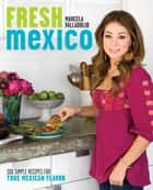 Fresh Mexico - 100 Simple Recipes for True Mexican Flavor ebook by Marcela Valladolid