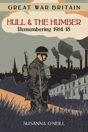 Great War Britain Hull & The Humber - Remembering 1914-18 ebook by Susanna O'Neill,Hull History Centre