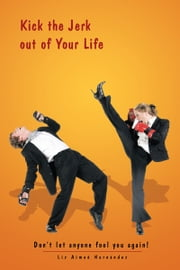 Kick the Jerk out of Your Life - Don't let anyone fool you again! ebook by Liz Aimeé Hernández