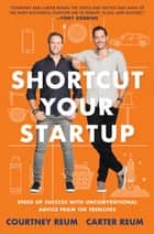 Shortcut Your Startup - Speed Up Success with Unconventional Advice from the Trenches ebook by Courtney Reum, Carter Reum