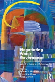 Negotiating Water Governance - Why the Politics of Scale Matter ebook by Emma S. Norman,Christina Cook