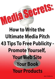 Media Secrets: How to Write the Ultimate Media Pitch 42 Tips To Free Publicity - Publicize Yourself, Your Web Site, Your Book or Products ebook by Jani Zubkovs