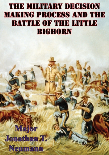 The Military Decision Making Process And The Battle Of The Little Bighorn ebook by Major Jonathan T. Neumann U.S. Army