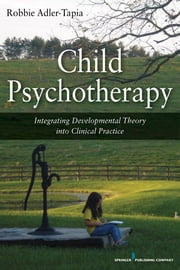 Child Psychotherapy - Integrating Developmental Theory into Clinical Practice ebook by Robbie Adler-Tapia, PhD