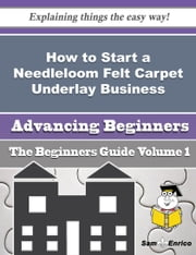 How to Start a Needleloom Felt Carpet Underlay Business (Beginners Guide) - How to Start a Needleloom Felt Carpet Underlay Business (Beginners Guide) ebook by Vikki Horan