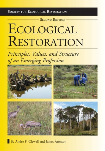 Ecological Restoration, Second Edition - Principles, Values, and Structure of an Emerging Profession ebook by Andre F. Clewell,James Aronson