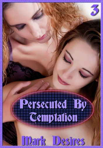 Persecuted By Temptation - (A Dickgirl, Futanari, Lesbian, Monster Erotica) ebook by Mark Desires