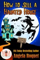 How to Sell a Haunted House: Magic and Mayhem Universe - Haunted Properties, #1 ebook by Angela Roquet