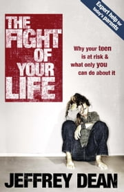 The Fight of Your Life - Why Your Teen Is at Risk and What Only You Can Do About It ebook by Jeffrey Dean