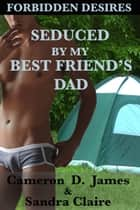 Seduced by My Best Friend's Dad ebook by Cameron D. James, Sandra Claire