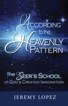 According to the Heavenly Pattern: The Seers School of God's Imagination ebook by Jeremy Lopez