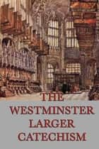 The Westminster Larger Catechism ebook by Anonymous