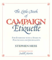 The Little Book of Campaign Etiquette - For Everyone with a Stake in Politicians and Journalists ebook by Stephen Hess,Judith Martin