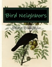 Bird Neighbors (Illustrated) - An Introductory Acquaintance with One Hundred and Fifty Birds Commonly Found in the Gardens, Meadows, and Woods about our Homes ebook by Neltje Blanchan
