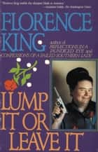 Lump It Or Leave It ebook by Florence King