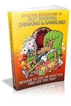 Effective Resolutions To Quit Smoking, Drinking & Gambling ebook by Anonymous
