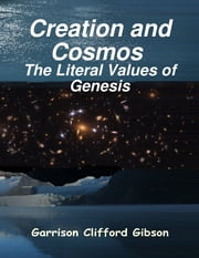 Creation and Cosmos - The Literal Values of Genesis ebook by Garrison Clifford Gibson