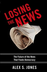 Losing the News - The Future of the News that Feeds Democracy ebook by Alex Jones