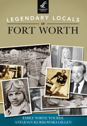 Legendary Locals of Fort Worth ebook by Emily White Youree,Joan Kurkowski-Gillen