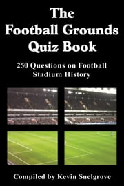 The Football Grounds Quiz Book - 250 Questions on Football Stadium History ebook by Kevin Snelgrove