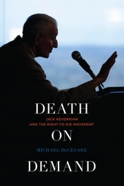Death on Demand - Jack Kevorkian and the Right-to-Die Movement ebook by Michael DeCesare