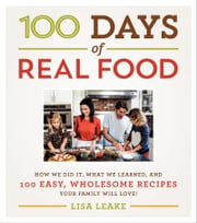 100 Days of Real Food - How We Did It, What We Learned, and 100 Easy, Wholesome Recipes Your Family Will Love ebook by Lisa Leake