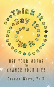 Think It -> Say It -> Be It - Use Your Words to Change Your Life ebook by Carolyn White PhD
