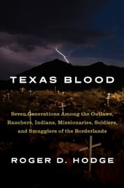 Texas Blood - Seven Generations Among the Outlaws, Ranchers, Indians, Missionaries, Soldiers, and Smugglers of the Borderlands ebook by Roger D. Hodge