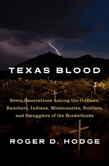 Texas Blood - Seven Generations Among the Outlaws, Ranchers, Indians, Missionaries, Soldiers,and Smugglers of the Borderlands ebook by Roger D. Hodge