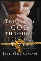 Trusting God Through Testing Times ebook by Jill Grossman