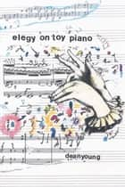 Elegy On Toy Piano ebook by Dean Young